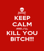 KEEP CALM AND...I'LL KILL YOU BITCH!!! - Personalised Poster A1 size