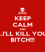 KEEP CALM AND ...I'LL KILL YOU BITCH!!! - Personalised Poster A1 size