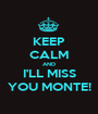 KEEP CALM AND I'LL MISS YOU MONTE! - Personalised Poster A1 size