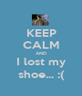 KEEP CALM AND I lost my shoe... :( - Personalised Poster A1 size