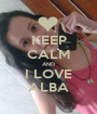 KEEP CALM AND I LOVE ALBA - Personalised Poster A1 size