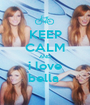 KEEP CALM AND i love bella  - Personalised Poster A1 size