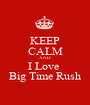 KEEP CALM AND I Love  Big Time Rush - Personalised Poster A1 size