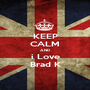 KEEP CALM AND i Love Brad K - Personalised Poster A1 size
