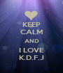 KEEP CALM AND I LOVE K.D.F.J - Personalised Poster A1 size