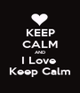 KEEP CALM AND I Love  Keep Calm - Personalised Poster A1 size