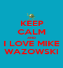 KEEP CALM AND I LOVE MIKE WAZOWSKI - Personalised Poster A1 size