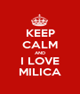 KEEP CALM AND I LOVE MILICA - Personalised Poster A1 size