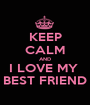 KEEP CALM AND I LOVE MY  BEST FRIEND - Personalised Poster A1 size