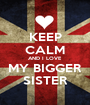 KEEP CALM AND I LOVE  MY BIGGER SISTER - Personalised Poster A1 size