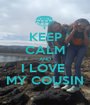 KEEP CALM AND I LOVE  MY COUSIN - Personalised Poster A1 size