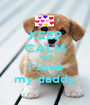 KEEP CALM AND I love my daddy - Personalised Poster A1 size
