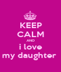 KEEP CALM AND i love my daughter  - Personalised Poster A1 size