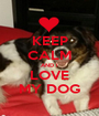 KEEP CALM AND I LOVE MY DOG - Personalised Poster A1 size