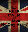 KEEP CALM AND  I love My Dog Harry - Personalised Poster A1 size