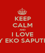 KEEP CALM AND I LOVE MY EKO SAPUTRO - Personalised Poster A1 size