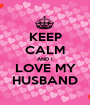 KEEP CALM AND I LOVE MY HUSBAND - Personalised Poster A1 size