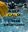 KEEP CALM AND i  love pallanuoto - Personalised Poster A1 size