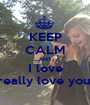 KEEP CALM AND I love really love you! - Personalised Poster A1 size