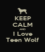 KEEP CALM AND I Love Teen Wolf - Personalised Poster A1 size