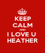 KEEP CALM AND I LOVE U  HEATHER - Personalised Poster A1 size
