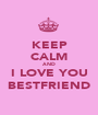 KEEP CALM AND I LOVE YOU BESTFRIEND - Personalised Poster A1 size