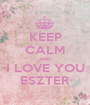 KEEP CALM AND I LOVE YOU ESZTER - Personalised Poster A1 size