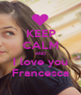 KEEP CALM AND I love you Francesca - Personalised Poster A1 size