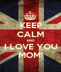 KEEP CALM AND I LOVE YOU MOM! - Personalised Poster A1 size