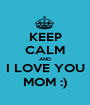 KEEP CALM AND I LOVE YOU MOM :) - Personalised Poster A1 size