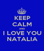 KEEP CALM AND I LOVE YOU NATALIA - Personalised Poster A1 size