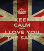 KEEP CALM AND I LOVE YOU THE SAME - Personalised Poster A1 size