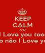 KEEP CALM AND I Love you too  mas too não I Love you Mee - Personalised Poster A1 size