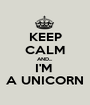 KEEP CALM AND... I'M  A UNICORN - Personalised Poster A1 size