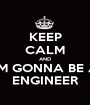 KEEP CALM AND I'M GONNA BE A ENGINEER - Personalised Poster A1 size