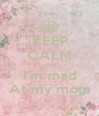 KEEP CALM AND I'm mad At my mom - Personalised Poster A1 size