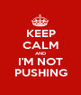 KEEP CALM AND I'M NOT PUSHING - Personalised Poster A1 size