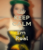 KEEP CALM AND I'm Real - Personalised Poster A1 size