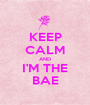 KEEP CALM AND I'M THE BAE - Personalised Poster A1 size