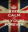 KEEP CALM AND I'M YOURS FOREVER - Personalised Poster A1 size
