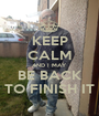 KEEP CALM AND I MAY BE BACK TO FINISH IT - Personalised Poster A1 size