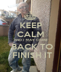 KEEP CALM AND I MAY COME  BACK TO  FINISH IT - Personalised Poster A1 size