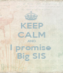 KEEP CALM AND I promise  Big SIS - Personalised Poster A1 size