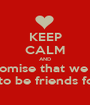 KEEP CALM AND  i promise that we are  going to be friends forever - Personalised Poster A1 size
