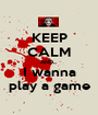 KEEP CALM AND... I wanna play a game - Personalised Poster A1 size