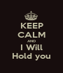 KEEP CALM AND I Will Hold you - Personalised Poster A1 size