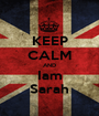 KEEP CALM AND Iam Sarah - Personalised Poster A1 size