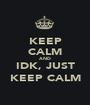 KEEP CALM AND IDK, JUST KEEP CALM - Personalised Poster A1 size