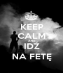 KEEP CALM AND IDŹ NA FETĘ - Personalised Poster A1 size
