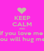 KEEP CALM AND if you love me  you will hug me  - Personalised Poster A1 size